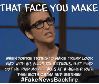 The Rachel Maddow Show got stuck with that #FakeNewsBackfire on those returns huh? Shame for shame! Raise your hand if you saw that coming!! ✋🏼👈🏼 This guy!: THAT FACE YOU MAKE  WHEN YOU'RE TRYING TO MAKE TRUMP LOOK  BAP WITH HIS ZOO5 TAX RETURNS, BUT FIND  OUT HE PAIP MORE TAXES AT A HIGHER RATE  THAN BOTH OBAMA AND BERNIE!  The Rachel Maddow Show got stuck with that #FakeNewsBackfire on those returns huh? Shame for shame! Raise your hand if you saw that coming!! ✋🏼👈🏼 This guy!