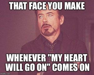 """Tony stark - Imgflip: THAT FACE YOU MAKE  WHENEVER """" MY HEART  WILL GO ON' COMES ON  imgflip.com Tony stark - Imgflip"""