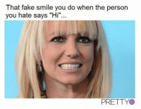 """fake smile: That fake smile you do when the person  you hate says """"Hi""""...  PRETTY"""