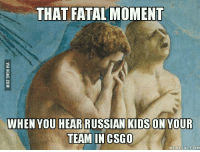 Cyka Blyat Translation: THAT FATAL MOMENT  WHEN YOU HEAR RUSSIAN KIDS ON YOUR  TEAM IN CSGO  MEME EULCOM