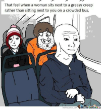 But what am I supposed to feel??: That feel when a woman sits next to a greasy creep  rather than sitting next to you on a crowded bus.  Mumecenter  meme Center.com But what am I supposed to feel??