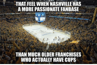 Hockey, Memes, and Tennessee: THAT FEEL WHEN NASHVILLE HAS  AMORE PASSIONATE FANBASE  THAN MUCH OLDER FRANCHISES  WHO ACTUALLY HAVE CUPS Gotta give the people of Tennessee credit. Nashville isn't a traditional hockey city but they're up in arms for their team tonight