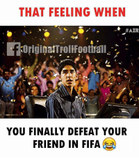 Fifa, Friends, and Memes: THAT FEELING WHEN  #AZR  YOU FINALLY DEFEAT YOUR  FRIEND IN FIFA That Feeling 😂😂