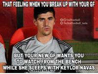 Navas: THAT FEELING WHEN YOU BREAK UP WITH YOUR GR  O TrollFootball  TheTrollFootball Insta  BUT YOUR NEW GF WANTS YOU  TO WATCH FROM THE BENCH  WHILE SHE SLEEPS WITH' KEYLOR NAVAS