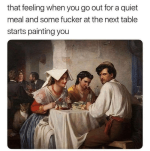 Quiet, That Feeling When, and Mind: that feeling when you go out for a quiet  meal and some fucker at the next table  starts painting you Do you mind?