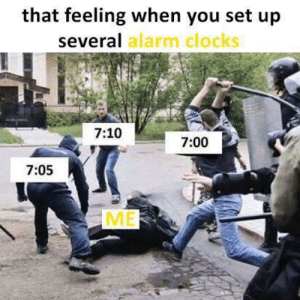 Dank, Memes, and Target: that feeling when you set up  several  alarm clocks  7:10  7:00  7:05 Meirl by Tigercabrera MORE MEMES