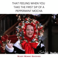 Dank, Tis the Season, and That Feeling When: THAT FEELING WHEN YOU  TAKE THE FIRST SIP OF A  PEPPERMINT MOCHA  SCARY MOMMY QUICKIES Tis the season.