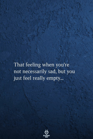 Feeling When: That feeling when you're  not necessarily sad, but you  just feel really empty..  RELATIONSHIP