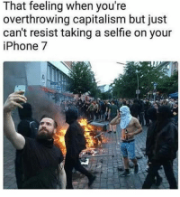 America, Facebook, and Instagram: That feeling when you're  overthrowing capitalism but just  can't resist taking a selfie on your  iPhone 7 Capitalism is the best economic system known to man... if you don't like it, go to a country that's against it like Venezuela. See how long you last... capitalism capitalist socialism socialist trumpmemes liberals libbys democraps liberallogic liberal maga conservative constitution presidenttrump resist thetypicalliberal typicalliberal merica america stupiddemocrats donaldtrump trump2016 patriot trump yeeyee presidentdonaldtrump draintheswamp makeamericagreatagain trumptrain triggered CHECK OUT MY WEBSITE AND STORE!🌐 thetypicalliberal.net-store 🥇Join our closed group on Facebook. For top fans only: Right Wing Savages🥇 Add me on Snapchat and get to know me. Don't be a stranger: thetypicallibby Partners: @theunapologeticpatriot 🇺🇸 @too_savage_for_democrats 🐍 @thelastgreatstand 🇺🇸 @always.right 🐘 @keepamerica.usa ☠️ @republicangirlapparel 🎀 @drunkenrepublican 🍺 TURN ON POST NOTIFICATIONS! Make sure to check out our joint Facebook - Right Wing Savages Joint Instagram - @rightwingsavages