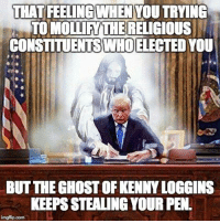 I can only assume that this is what the person who created this cringy image was trying to convey... #DangerZone: THAT FEELING WHEN YOUTRYING  TO MOLLIATHERELIGIOUS  CONSTITUENTSWHOELECTEDYOU  BUT THE GHOSTOFKENNYLOGGINS  KEEPSSTEALING YOUR PEN.  imghip com I can only assume that this is what the person who created this cringy image was trying to convey... #DangerZone