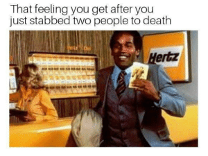 Dank, Memes, and Reddit: That feeling you get after you  just stabbed two people to death  Hertz It relly b lik dat do by EojojoE FOLLOW 4 MORE MEMES.
