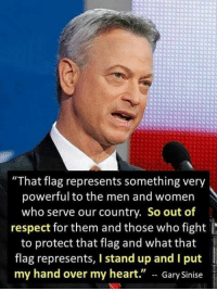 """Memes, Respect, and Heart: """"That flag represents something very  powerful to the men and women  who serve our country. So out of  respect for them and those who fight  to protect that flag and what that  flag represents, I stand up and I put  my hand over my heart."""" -- Gary Sinise"""