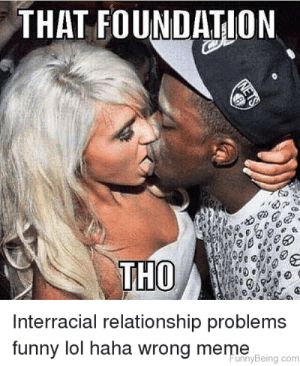 Relationship meme pictures. Romantic Memes for Him and Her, Cute ...: THAT FOUNDATION  THO  Interracial relationship problems  funny lol haha wrong meme  unnyBeing.com Relationship meme pictures. Romantic Memes for Him and Her, Cute ...