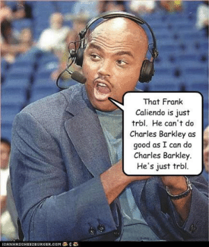 That Frank Caliendo is just trbl. He can't do Charles Barkley as ...: That Frank  Caliendo is just  trbl. He can't do  Charles Barkley as  good as I can d  Charles Barkley  He's just trbl  e  İCA NHASCHE EZ BURGER, COM  ' That Frank Caliendo is just trbl. He can't do Charles Barkley as ...