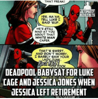 He definitely isn't a boring baby sitter.: THAT FREAK!  TINMATE  YES, MA'AM  TELL LUKE  SAID 'SuP  HE'S STILL  MAD AT YOU  ABOUT THAT  WHITE MAN  CAPER  THAT'S SWEET  AND DON'T WORRY  I BARELY SAW YOUR  DEADPOOL BABY SAT FORLUKE  CAGE AND JESSICADONESWHEN  JESSICA LEFT RETIREMENT He definitely isn't a boring baby sitter.