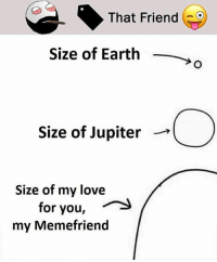 Twitter: BLB247 Snapchat : BELIKEBRO.COM belikebro sarcasm meme Follow @be.like.bro: That Friend  Size of Earth,  Size of Jupiter -*  Size of my love  for you,  my Memefriend Twitter: BLB247 Snapchat : BELIKEBRO.COM belikebro sarcasm meme Follow @be.like.bro