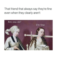 Why You Always Lying, Classical Art, and Lying: That friend that always say they're fine  even when they clearly aren't  Are you ok?  I'm fine Why you always lying