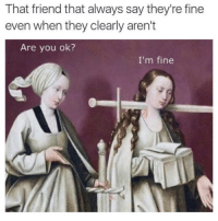Friend, They, and You: That friend that always say they're fine  even when they clearly aren't  Are you ok?  I'm fine