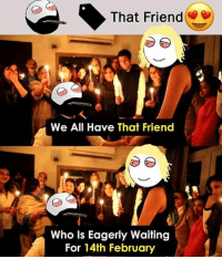 Twitter: BLB247 Snapchat : BELIKEBRO.COM belikebro sarcasm meme Follow @be.like.bro: That Friend  We All Have That Friend  Who Is Eagerly Waiting  For 14th February Twitter: BLB247 Snapchat : BELIKEBRO.COM belikebro sarcasm meme Follow @be.like.bro
