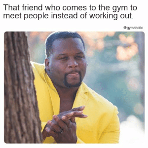 Gym, Meme, and Working Out: That friend who comes to the gym to  meet people instead of working out.  @gymaholic That friend who comes to the gym to meet people instead of working out.  More motivation: https://www.gymaholic.co  #fitness #motivation #gymaholic #meme