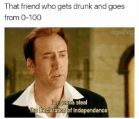Anaconda, Drunk, and Memes: That friend who gets drunk and goes  from 0-100  drgnaylang  m gonna steal  the Declaration of Independence If you say you like memes and aren't following @drgrayfang you're a massive poser.