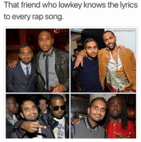 Memes, Rap, and Lyrics: That friend who lowkey knows the lyrics  to every rap song.  Ssideofricepilaf 😂😂😂😂😂 hiphophumor musichumor pettypost pettyastheycome straightclownin hegotjokes jokesfordays itsjustjokespeople itsfunnytome funnyisfunny randomhumor treysongz bigsean kanyewest wale