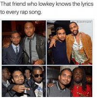rapped: That friend who lowkey knows the lyrics  to every rap song.  @sideofricepilaf  HE