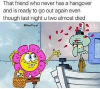 This has never been me. I'm never drinking again (until next weekend): That friend who never has a hangover  and is ready to go out again even  though last night u two almost died  @Masi Popal This has never been me. I'm never drinking again (until next weekend)