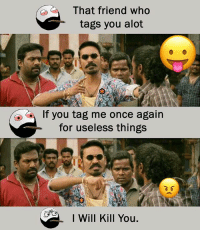 Twitter: BLB247 Snapchat : BELIKEBRO.COM belikebro sarcasm meme Follow @be.like.bro: That friend who  tags you alot  If you tag me once again  for useless things  I Will Kill You. Twitter: BLB247 Snapchat : BELIKEBRO.COM belikebro sarcasm meme Follow @be.like.bro