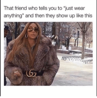 """Girl Memes, Who, and Friend: That friend who tells you to """"just wear  anything"""" and then they show up like this @jackieoproblems"""
