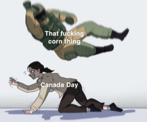 Posting this on the Fourth of July out of spite: That fucking  corn thing  Canada Day Posting this on the Fourth of July out of spite