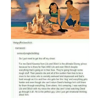 Memes, 🤖, and Lilo and Stitch: that g  clawchick  mamasam:  seriously neglectedblog:  So just need to get this off my chest:  For me David Kawena from Lilo and Stitch is the ultimate Disney prince  because he is there for Nani AND Lilo and even Stitch despite  everything that's going on in their lives. Theyre going through some  tough stuff. Their parents die and all of the sudden Nani has to be a  mom to her sister who is socially awkward and depressed and that's  hard enough as it is and then she gets her this 'dog and everything gets  harder and even though she can't return David's feelings he's still there  for them through everything. Even aliens. He's amazing. I was watching  Lilo and Stitch with my niece the other day and l cried watching David  go through it all. He is the perfect guy. Like I just get emotional thinking  about him. i love this seriously