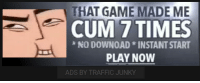 Cum, Traffic, and Game: THAT GAME MADE ME  CUM 7 TIMES  NO DOWNOAD * INSTANT START  PLAY NOW  ADS BY TRAFFIC JUNKY https://t.co/DsFsUa1XHE