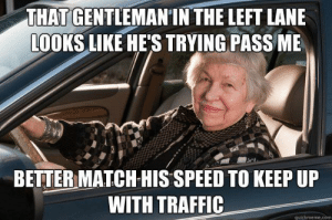 Every. Damn. Day. If you see a row of cars behind you, GET OVER!: THAT GENTLEMANIN THE LEFT LANE  LOOKS LIKE HE'S TRYING PASS ME  BETTER MATCH HIS SPEED TO KEEP UP  WITH TRAFFIC  quickmeme.com Every. Damn. Day. If you see a row of cars behind you, GET OVER!