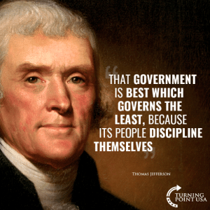 EXACTLY! #BigGovSucks: THAT GOVERNMENT  IS BEST WHICH  GOVERNS THE  LEAST, BECAUSE  ITS PEOPLE DISCIPLINE  THEMSELVES  THOMAS JEFFERSON  TURNING  POINT USA EXACTLY! #BigGovSucks