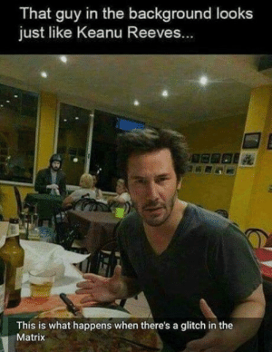 Memes: That guy in the background looks  just like Keanu Reeves...  This is what happens when there's a glitch in the  Matrix Memes