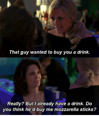 have a drink: That guy wanted to buy you a drink.  Really? But I already have a drink. Do  you think he'd buy me mozzarella sticks?