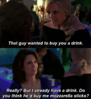 Literally me. Im a fat ass.: That guy wanted to buy you a drink.  Really? But I already have a drink. Do  you think he'd buy me mozzarella sticks? Literally me. Im a fat ass.