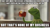 "Advice, Donald Trump, and Tumblr: THAT GUY WAS THE CEO OF A PHARMACEUTICAL COMPANY  THAT TRIPLED THE COST OF INSULIN IN THE US  BUT THAT'S NONE OF MY BUSINESS  made on imgur <p><a href=""http://advice-animal.tumblr.com/post/167664086302/donald-trump-just-nominated-alex-azar-as-his-new"" class=""tumblr_blog"">advice-animal</a>:</p>  <blockquote><p>Donald Trump just nominated Alex Azar as his new health secretary. He referred to him as 'a star for better healthcare and lower drug prices'</p></blockquote>"