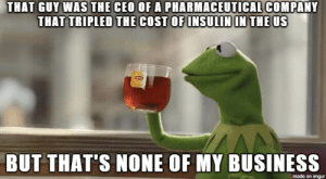 Donald Trump, Business, and Imgur: THAT GUY WAS THE CEO OF A PHARMACEUTICAL COMPANY  THAT TRIPLED THE COST OF INSULIN IN THE US  BUT THAT'S NONE OF MY BUSINESS  made on imgur Donald Trump just nominated Alex Azar as his new health secretary. He referred to him as 'a star for better healthcare and lower drug prices'