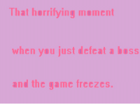 That horrifying mement  when you just defeat a SS  and the game freezes Admin: Guilty of being absent because of playing Final Fantasy I ...