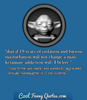 "Funny, Jedi, and Yoda: ""that if 19 years of isolation and furious  masturbation will not change a man,  ketamine addiction will, I belive.""  Yoda, former jedi master and wanted for aggravated  vehicular manslaughter in 12 star systems  Cool Funny Quotes.com share your favorite quote of this powerful man in the comments"