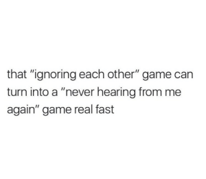 """Real Fast: that """"ignoring each other"""" game can  turn into a """"never hearing from me  again"""" game real fast"""