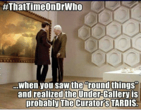 """Memes, Tardis, and 🤖:  #That imeOnDrwho  When you saw the  round things""""  and realized the Under-Gallery is  probably The Curator TARDIS"""