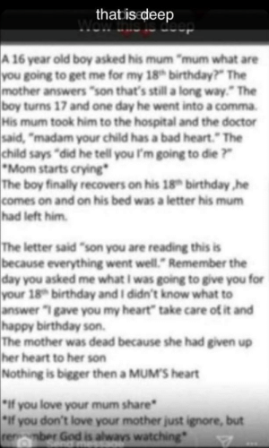 """Bad, Birthday, and Crying: that is deep  wowieleceop  A 16 year old boy asked his mum """"mum what are  you going to get me for my 18 birthday?"""" The  mother answers """"son that's still a long way."""" The  boy turns 17 and one day he went into a comma.  His mum took him to the hospital and the doctor  said, """"madam your child has a bad heart."""" The  child says """"did he tell you I'm going to die ?""""  *Mom starts crying*  The boy finally recovers on his 18 birthday ,he  comes on and on his bed was a letter his mum  had left him.  The letter said """"son you are reading this is  because everything went well."""" Remember the  day you asked me what I was going to give you for  your 18 birthday and I didn't know what to  answer """"I gave you my heart"""" take care of it and  happy birthday son.  The mother was dead because she had given up  her heart to her son  Nothing is bigger then a MUM'S heart  if you love your mum share  if you don't love your mother just ignore, but  renmber God is alwavs watching one day he went into a comma."""