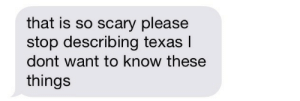 Dont Want To Know: that is so scary please  stop describing texas l  dont want to know these  things