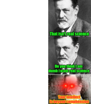 Sigmund Freud show me real science meme: That isntreal science  Do you think Iam  dumb Iwantreal science  Your intellect  sheyond comphension Sigmund Freud show me real science meme