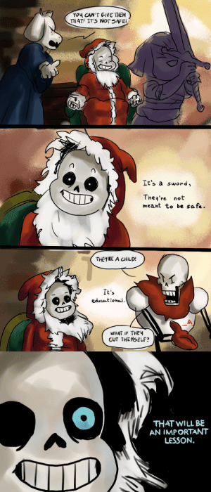 wh4t3v3r-m4n:  I felt like this would be a thing sans would do. Original comic:http://adi-fitri.tumblr.com/post/105355206099/its-a-sword-its-not-meant-to-be-safe-my : THAT IT S NOT SAFE  It's a sword,  They're not  meant to be safe.  THEY'RE A CHILD!  It's  WHAT IF THE  CUT THEMSELF?   THAT WILL BE  AN IMPORTANT  LESSON. wh4t3v3r-m4n:  I felt like this would be a thing sans would do. Original comic:http://adi-fitri.tumblr.com/post/105355206099/its-a-sword-its-not-meant-to-be-safe-my