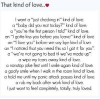 """Memes, 🤖, and Til: That kind of love..  l want a """"just checking in"""" kind of love.  a """"baby did you eat today?"""" kind of love.  a """"you're the finst person told"""" kind of love.  an """"I gotta kiss you before you leave"""" kind of love  an """"I love you"""" before we say bye kind of love.  an """"I noticed that you need this so l got it for you""""  a """"we're not going to bed til we've made up""""  a wipe my tears away kind of love.  a nonstop joke fest until I smile again kind of love.  a goofy smile when walk in the room kind of love.  a hold me until my panic attack passes kind of love.  a rub my back after work kind of love.  just want to feel completely, totally, truly loved More at Love quotes & more"""