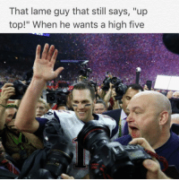 """Friends don't let friends high five highfives tombrady memesdaily @brossohard: That lame guy that still says  """"up  top!"""" When he wants a high five Friends don't let friends high five highfives tombrady memesdaily @brossohard"""